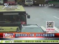 湘西:酒驾司机路上发飙 用砖头怒砸公交车